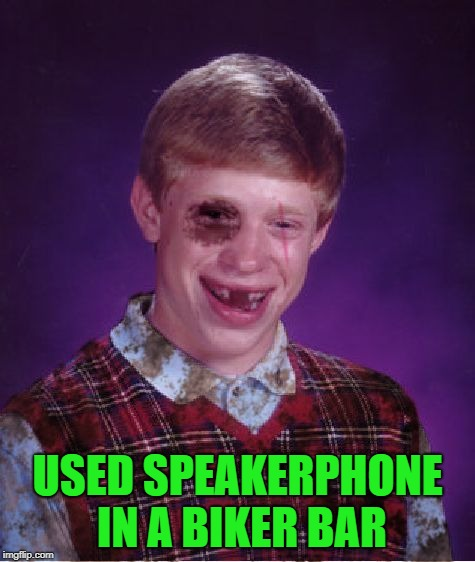 Beat-up Bad Luck Brian | USED SPEAKERPHONE IN A BIKER BAR | image tagged in beat-up bad luck brian | made w/ Imgflip meme maker