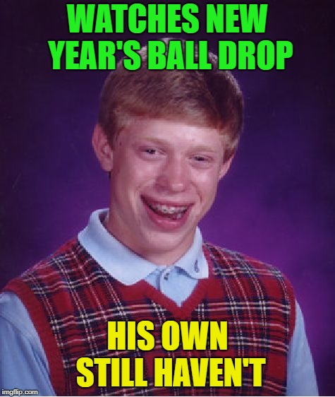 Bad Luck Brian Meme | WATCHES NEW YEAR'S BALL DROP HIS OWN STILL HAVEN'T | image tagged in memes,bad luck brian | made w/ Imgflip meme maker