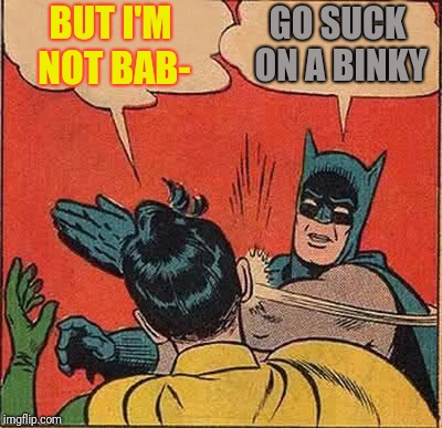 Batman Slapping Robin Meme | BUT I'M NOT BAB- GO SUCK ON A BINKY | image tagged in memes,batman slapping robin | made w/ Imgflip meme maker