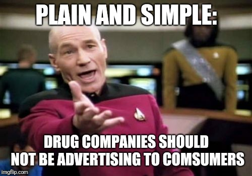 Picard Wtf Meme | PLAIN AND SIMPLE: DRUG COMPANIES SHOULD NOT BE ADVERTISING TO COMSUMERS | image tagged in memes,picard wtf | made w/ Imgflip meme maker