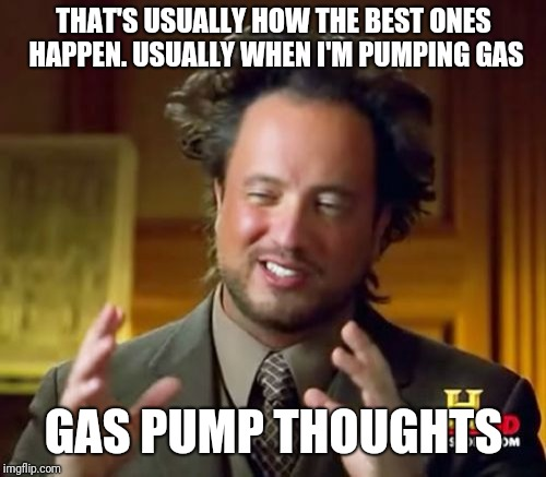 Ancient Aliens Meme | THAT'S USUALLY HOW THE BEST ONES HAPPEN. USUALLY WHEN I'M PUMPING GAS GAS PUMP THOUGHTS | image tagged in memes,ancient aliens | made w/ Imgflip meme maker