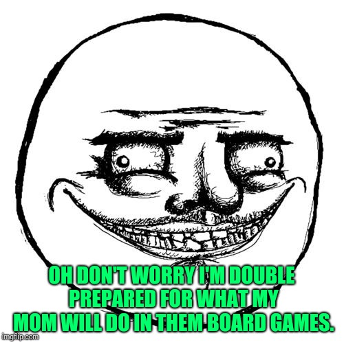 Creepy Me Gusta Grin | OH DON'T WORRY I'M DOUBLE PREPARED FOR WHAT MY MOM WILL DO IN THEM BOARD GAMES. | image tagged in creepy me gusta grin | made w/ Imgflip meme maker