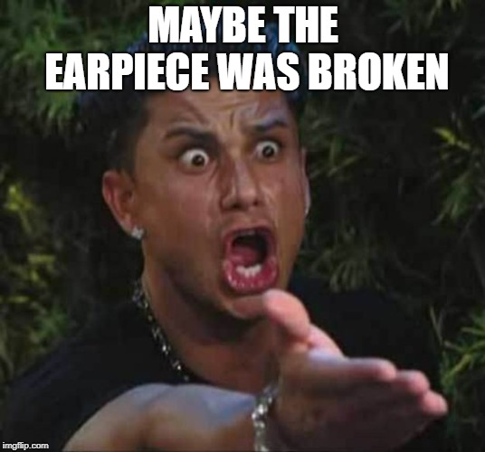 Jersey shore  | MAYBE THE EARPIECE WAS BROKEN | image tagged in jersey shore | made w/ Imgflip meme maker