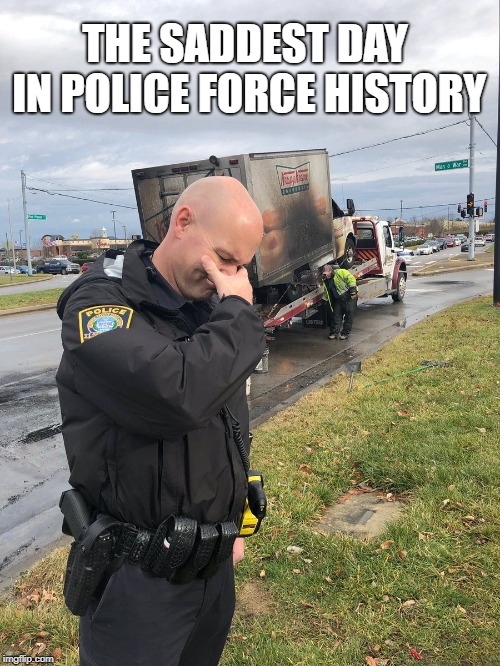 Where would they get their doughnuts now? | THE SADDEST DAY IN POLICE FORCE HISTORY | image tagged in police,doughnut,krispy kreme | made w/ Imgflip meme maker