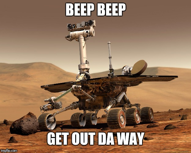 Mars rover | BEEP BEEP GET OUT DA WAY | image tagged in mars rover | made w/ Imgflip meme maker