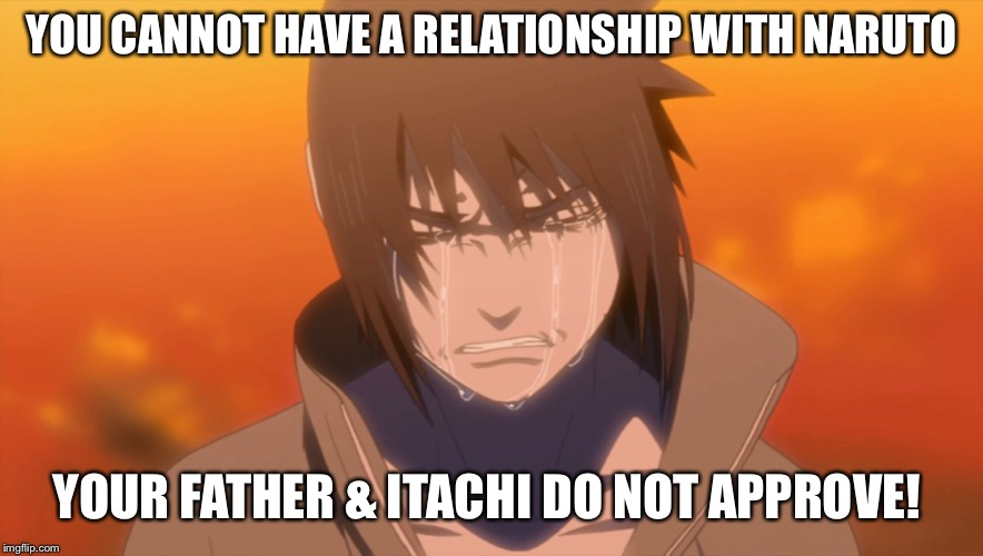 Sasuke crying | YOU CANNOT HAVE A RELATIONSHIP WITH NARUTO YOUR FATHER & ITACHI DO NOT APPROVE! | image tagged in sasuke crying,naruto shippuden,politically incorrect,funny,sasuke,memes | made w/ Imgflip meme maker