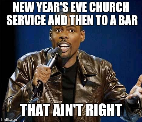 That ain't right | NEW YEAR'S EVE CHURCH SERVICE AND THEN TO A BAR THAT AIN'T RIGHT | image tagged in chris rock,happy new year,church | made w/ Imgflip meme maker