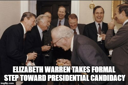 Laughing Men In Suits Meme | ELIZABETH WARREN TAKES FORMAL STEP TOWARD PRESIDENTIAL CANDIDACY | image tagged in memes,laughing men in suits | made w/ Imgflip meme maker