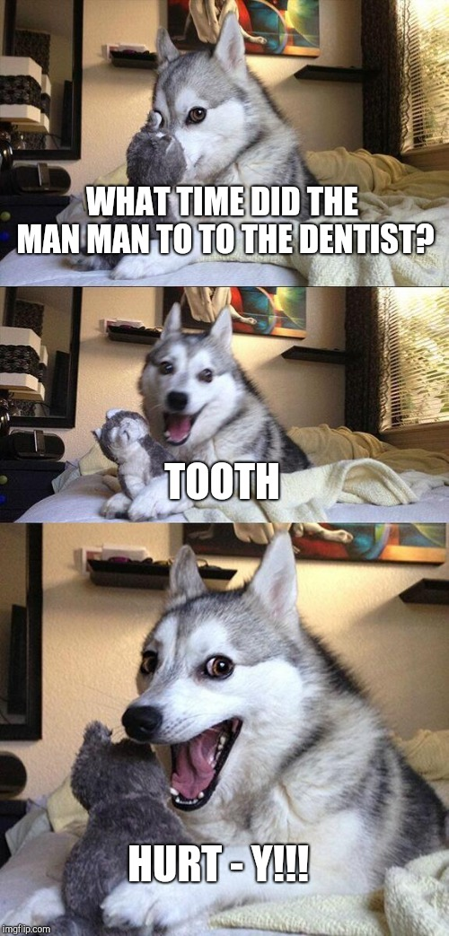 Oof meme 1 |  WHAT TIME DID THE MAN MAN TO TO THE DENTIST? TOOTH; HURT - Y!!! | image tagged in memes,bad pun dog | made w/ Imgflip meme maker