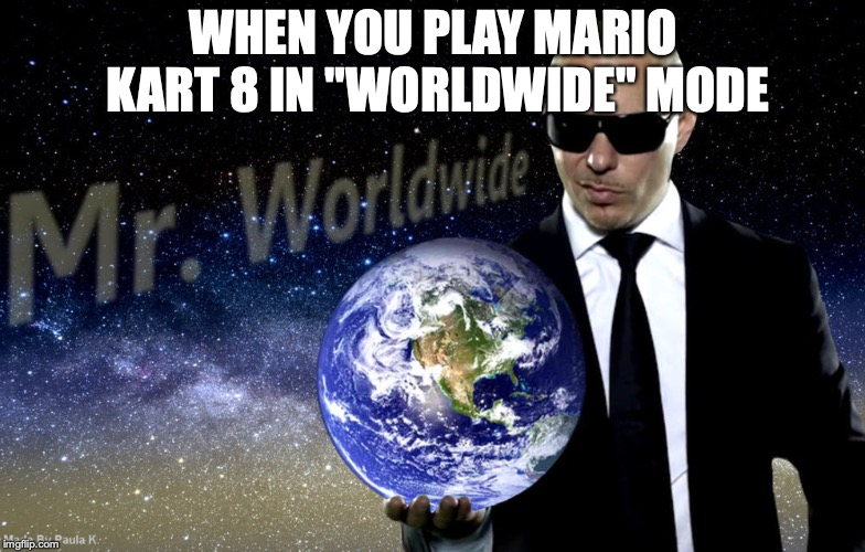 "WHEN YOU PLAY MARIO KART 8 IN ""WORLDWIDE"" MODE 