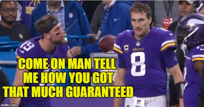 Vikings Cousins | COME ON MAN TELL ME HOW YOU GOT THAT MUCH GUARANTEED | image tagged in vikings cousins | made w/ Imgflip meme maker