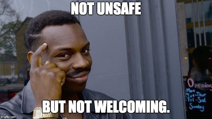 NOT UNSAFE BUT NOT WELCOMING. | image tagged in memes,roll safe think about it | made w/ Imgflip meme maker