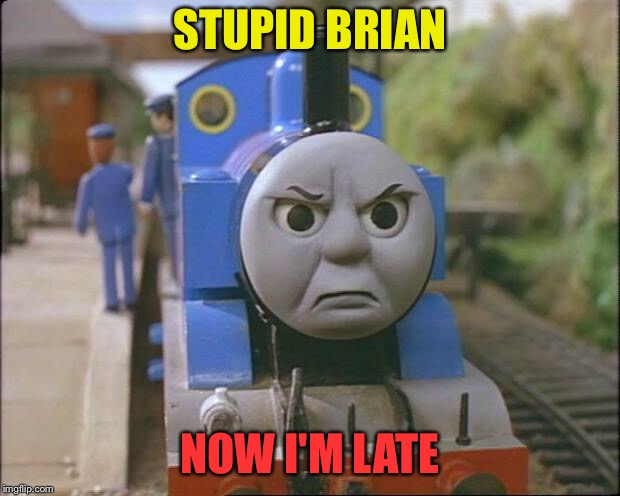 Thomas the tank engine | STUPID BRIAN NOW I'M LATE | image tagged in thomas the tank engine | made w/ Imgflip meme maker