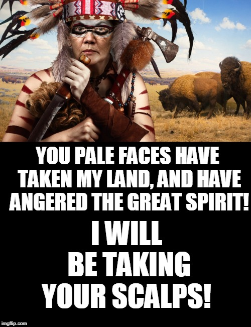 Elizabeth Warren has gone 1/1024th savage!  | YOU PALE FACES HAVE TAKEN MY LAND, AND HAVE ANGERED THE GREAT SPIRIT! I WILL BE TAKING YOUR SCALPS! | image tagged in elizabeth warren,savage,indian,tomahawk,memes,savages | made w/ Imgflip meme maker