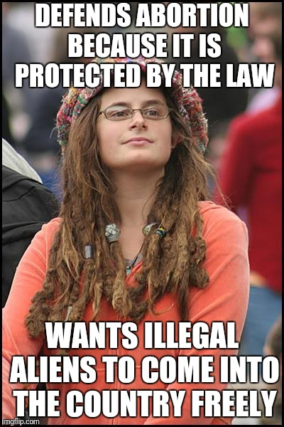 College Liberal Meme | DEFENDS ABORTION BECAUSE IT IS PROTECTED BY THE LAW WANTS ILLEGAL ALIENS TO COME INTO THE COUNTRY FREELY | image tagged in memes,college liberal | made w/ Imgflip meme maker