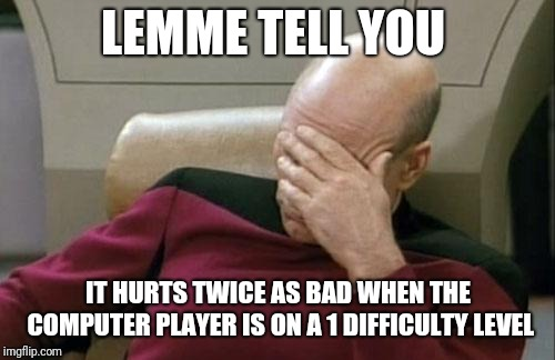 Captain Picard Facepalm Meme | LEMME TELL YOU IT HURTS TWICE AS BAD WHEN THE COMPUTER PLAYER IS ON A 1 DIFFICULTY LEVEL | image tagged in memes,captain picard facepalm | made w/ Imgflip meme maker