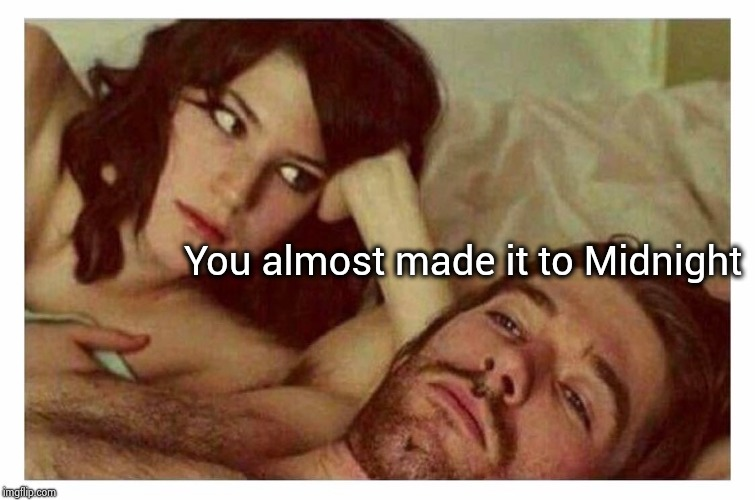 Couple thinking in bed | You almost made it to Midnight | image tagged in couple thinking in bed | made w/ Imgflip meme maker