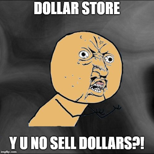 Y U No Colored With New Background | DOLLAR STORE Y U NO SELL DOLLARS?! | image tagged in y u no colored with new background | made w/ Imgflip meme maker