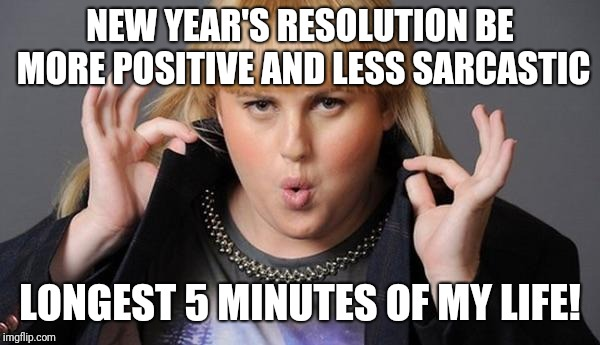 NEW YEAR'S RESOLUTION BE MORE POSITIVE AND LESS SARCASTIC LONGEST 5 MINUTES OF MY LIFE! | image tagged in new year same me because i'm perfect | made w/ Imgflip meme maker