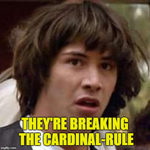 Conspiracy Keanu Meme | THEY'RE BREAKING THE CARDINAL-RULE | image tagged in memes,conspiracy keanu | made w/ Imgflip meme maker