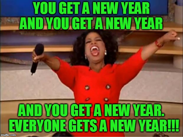 Oprah You Get A | YOU GET A NEW YEAR AND YOU GET A NEW YEAR AND YOU GET A NEW YEAR.  EVERYONE GETS A NEW YEAR!!! | image tagged in memes,oprah you get a | made w/ Imgflip meme maker