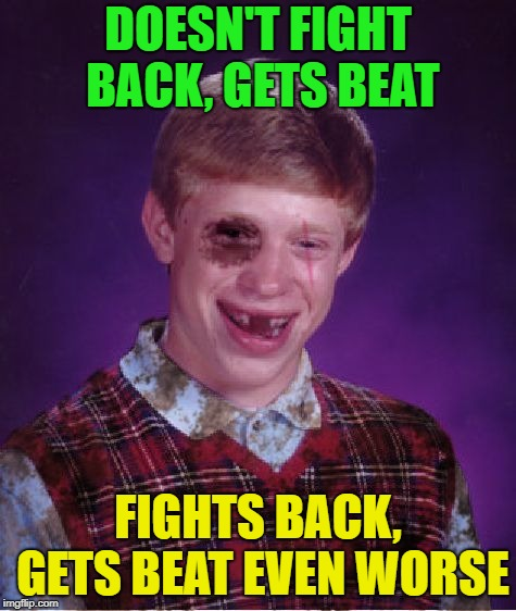 Beat-up Bad Luck Brian | DOESN'T FIGHT BACK, GETS BEAT FIGHTS BACK, GETS BEAT EVEN WORSE | image tagged in beat-up bad luck brian | made w/ Imgflip meme maker