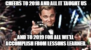 CHEERS TO 2018 AND ALL IT TAUGHT US; AND TO 2019 FOR ALL WE'LL ACCOMPLISH FROM LESSONS LEARNED. | image tagged in happy new year,2019 | made w/ Imgflip meme maker