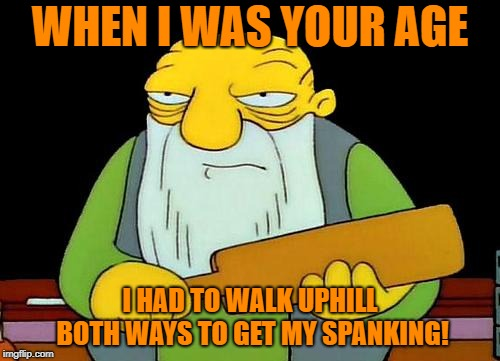 That's a paddlin' Meme | WHEN I WAS YOUR AGE I HAD TO WALK UPHILL BOTH WAYS TO GET MY SPANKING! | image tagged in memes,that's a paddlin' | made w/ Imgflip meme maker
