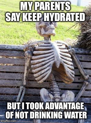 Waiting Skeleton Meme | MY PARENTS SAY KEEP HYDRATED BUT I TOOK ADVANTAGE OF NOT DRINKING WATER | image tagged in memes,waiting skeleton | made w/ Imgflip meme maker