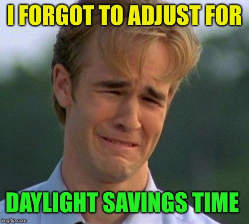 1990s First World Problems Meme | I FORGOT TO ADJUST FOR DAYLIGHT SAVINGS TIME | image tagged in memes,1990s first world problems | made w/ Imgflip meme maker