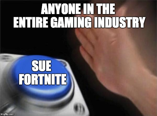 sue fortnite | ANYONE IN THE ENTIRE GAMING INDUSTRY SUE FORTNITE | image tagged in memes,blank nut button,sue fortnite,gaming,funny,funny meme | made w/ Imgflip meme maker