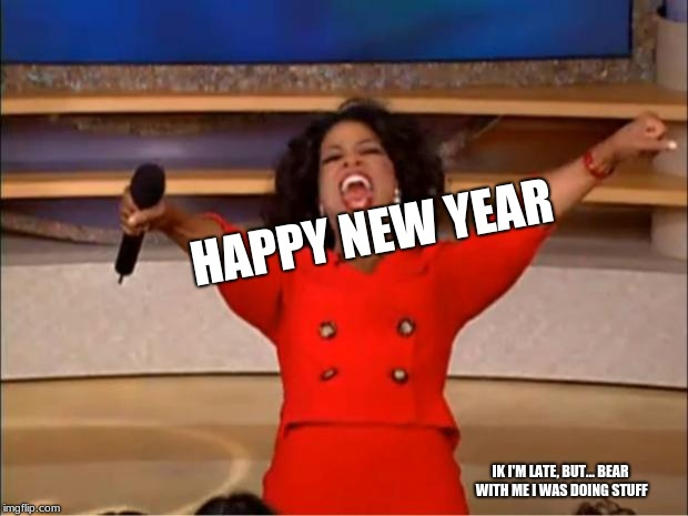 Oprah You Get A | HAPPY NEW YEAR IK I'M LATE, BUT... BEAR WITH ME I WAS DOING STUFF | image tagged in memes,oprah you get a | made w/ Imgflip meme maker