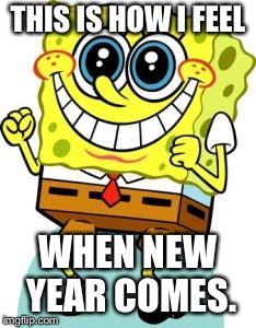 Spongebob happy | THIS IS HOW I FEEL WHEN NEW YEAR COMES. | image tagged in spongebob happy | made w/ Imgflip meme maker