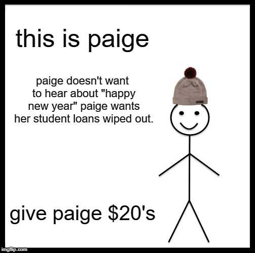"Be Like Bill Meme | this is paige paige doesn't want to hear about ""happy new year"" paige wants her student loans wiped out. give paige $20's 