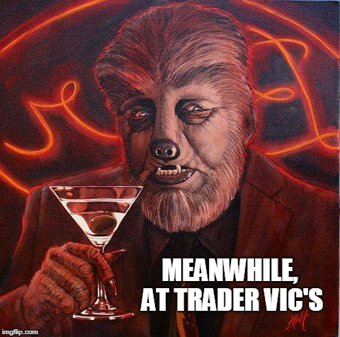 Party Wolf | MEANWHILE, AT TRADER VIC'S | image tagged in werewolf,you were so drunk last night,funny,sci-fi,horror | made w/ Imgflip meme maker