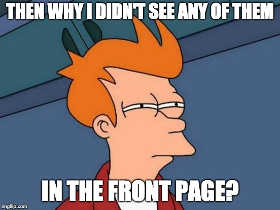 THEN WHY I DIDN'T SEE ANY OF THEM IN THE FRONT PAGE? | image tagged in memes,futurama fry | made w/ Imgflip meme maker