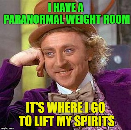 And to exorcise ~Inspired by Memedave | I HAVE A PARANORMAL WEIGHT ROOM IT'S WHERE I GO TO LIFT MY SPIRITS | image tagged in memes,creepy condescending wonka,funny,weight lifting,paranormal,ghosts | made w/ Imgflip meme maker