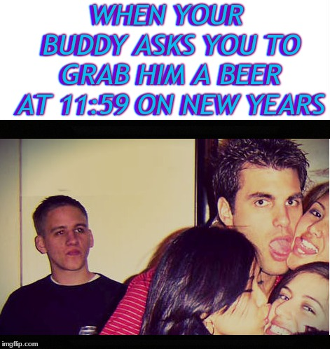 You took too long bro... | WHEN YOUR BUDDY ASKS YOU TO GRAB HIM A BEER AT 11:59 ON NEW YEARS | image tagged in new years,kiss my ass,epic fail,best friends | made w/ Imgflip meme maker