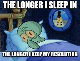 New year's day Squidward | THE LONGER I SLEEP IN THE LONGER I KEEP MY RESOLUTION | image tagged in squidward can't sleep with the spoons rattling | made w/ Imgflip meme maker