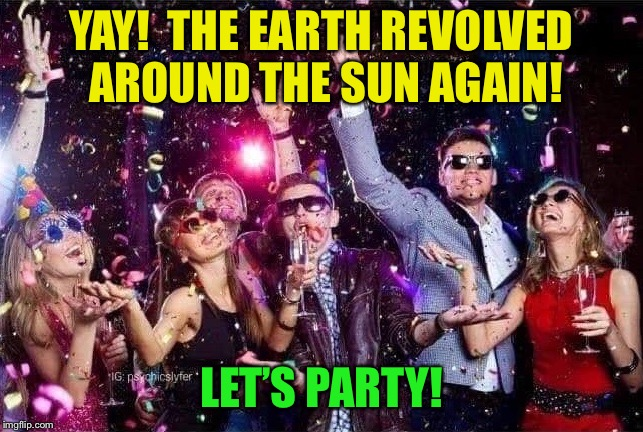 Silly Humans | YAY!  THE EARTH REVOLVED AROUND THE SUN AGAIN! LET'S PARTY! | image tagged in happy new year,party,funny memes | made w/ Imgflip meme maker