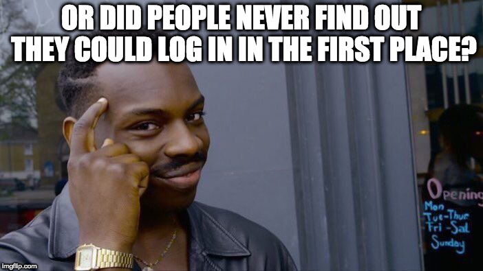 Roll Safe Think About It Meme | OR DID PEOPLE NEVER FIND OUT THEY COULD LOG IN IN THE FIRST PLACE? | image tagged in memes,roll safe think about it | made w/ Imgflip meme maker