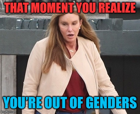 THAT MOMENT YOU REALIZE YOU'RE OUT OF GENDERS | made w/ Imgflip meme maker