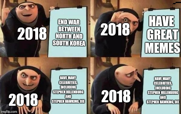 Man, 2018 was a roller coaster of chaos! | END WAR BETWEEN NORTH AND SOUTH KOREA HAVE GREAT MEMES HAVE MANY CELEBRITIES, INCLUDING STEPHEN HILLENBURG AND STEPHEN HAWKING, DIE HAVE MAN | image tagged in gru's plan,2018,memes,stephen hawking,stephen hillenburg | made w/ Imgflip meme maker