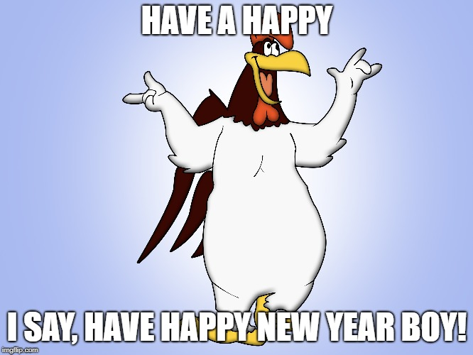 Happy, I Say, Happy New Year! | HAVE A HAPPY I SAY, HAVE HAPPY NEW YEAR BOY! | image tagged in foghorn leghorn,happy new year,rooster,chickens,farm,cartoons | made w/ Imgflip meme maker