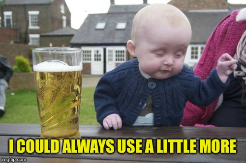 Drunk Baby Meme | I COULD ALWAYS USE A LITTLE MORE | image tagged in memes,drunk baby | made w/ Imgflip meme maker