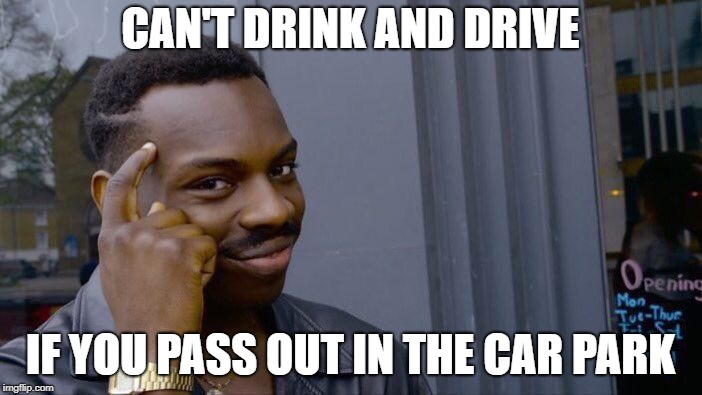 Roll Safe Think About It Meme | CAN'T DRINK AND DRIVE IF YOU PASS OUT IN THE CAR PARK | image tagged in memes,roll safe think about it | made w/ Imgflip meme maker