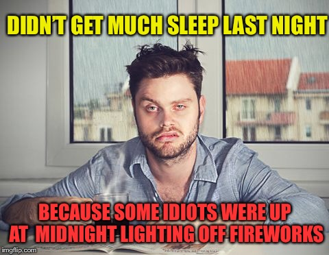 Rude awakening | DIDN'T GET MUCH SLEEP LAST NIGHT BECAUSE SOME IDIOTS WERE UP AT  MIDNIGHT LIGHTING OFF FIREWORKS | image tagged in new years,fireworks,no sleep,happy new year,funny memes | made w/ Imgflip meme maker