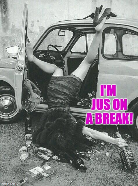 Drunk Girl  | I'M JUS ON A BREAK! | image tagged in drunk girl | made w/ Imgflip meme maker