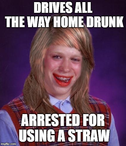 bad luck brianne brianna | DRIVES ALL THE WAY HOME DRUNK ARRESTED FOR USING A STRAW | image tagged in bad luck brianne brianna | made w/ Imgflip meme maker