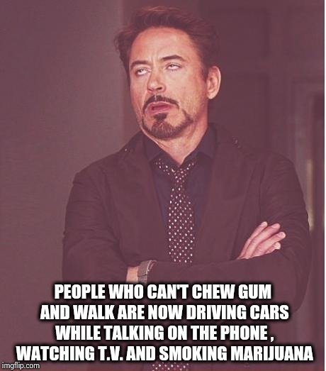 It's not safe out there |  PEOPLE WHO CAN'T CHEW GUM AND WALK ARE NOW DRIVING CARS WHILE TALKING ON THE PHONE , WATCHING T.V. AND SMOKING MARIJUANA | image tagged in memes,face you make robert downey jr,texting and driving,stoner,what the hell did i just watch | made w/ Imgflip meme maker